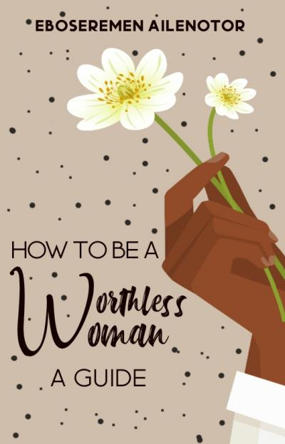 HOW TO BE A 'WORTHLESS WOMAN': A GUIDE